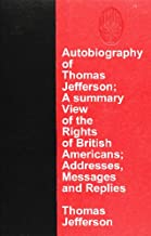 Autobiography of Thomas Jefferson; A summary View of the Rights of British Americans; Addresses, Messages and Replies