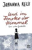 Und im Fenster der Himmel, Eine wahre Geschichte: Roman - Johanna Reiss