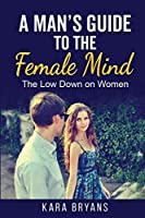 A Man's Guide to the Female Mind: The Low Down on Women