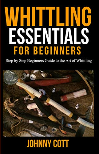 WHITTLING ESSENTIALS FOR BEGINNERS: Step by Step Beginners Guide to the Art of Whittling: Easy Whittling Ideas (English Edition)
