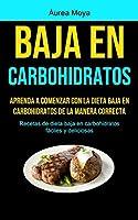 Baja En Carbohidratos: Aprenda a comenzar con la dieta baja en carbohidratos de la manera correcta (Recetas de dieta baja en carbohidratos fáciles y deliciosas)