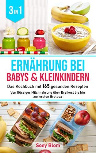 Ernährung bei Babys und Kleinkindern: 3 in1 Das Kochbuch mit 165 gesunden Rezepten - Von flüssiger Milchnahrung über Breikost bis hin zur ersten Brotbox