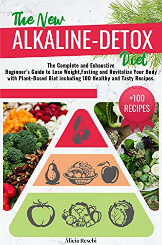THE NEW ALKALINE-DETOX DIET: The Complete and Exhaustive Beginner's Guide to lose Weight, Fasting and Revitalize Your Body with Plant-Based Diet including 100 Healthy and Tasty Recipes.