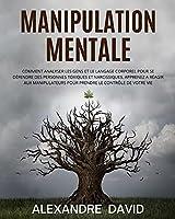 Manipulation Mentale: Comment Analyser les Gens et le Langage Corporel pour se Défendre des Personnes Toxiques et Narcissiques. Apprenez a Réagir aux Manipulateurs pour Prendre le Contrôle de Votre Vie