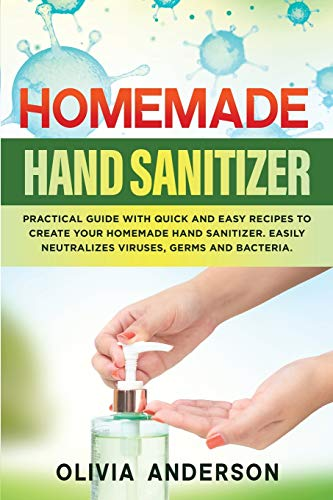 Homemade Hand Sanitizer: Practical Guide With Quick And Easy Recipes To Create Your Homemade Hand Sanitizer. Easily Neutralizes Viruses, Germs And Bacteria.