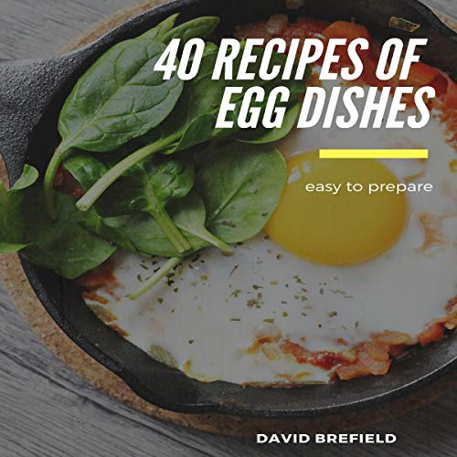 40 Recipes of Egg Dishes: Easy to Prepare, Tasty, and Gourmet Dishes with Eggs cover art