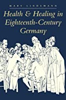 Health & Healing in Eighteenth-Century Germany (Johns Hopkins University Studies in Historical & Political Science)