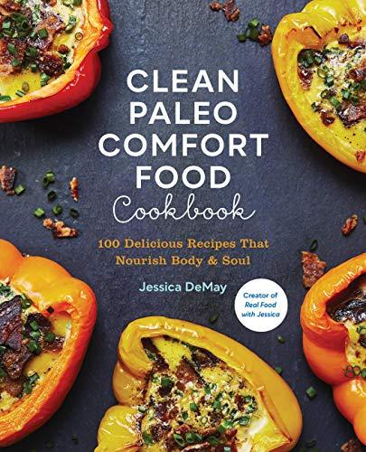 Clean Paleo Comfort Food Cookbook: 100 Delicious Recipes That Nourish Body & Soul