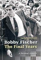 Bobby Fischer - The Final Years: A Personal Memoir