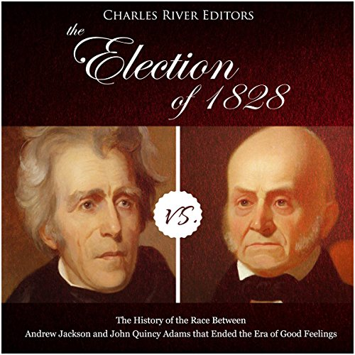 The Election of 1828: The History of the Race Between Andrew Jackson and John Quincy Adams that Ended the Era of Good Feelings audiobook cover art