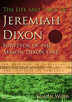 The Life and Times of Jeremiah Dixon: Surveyor of the Mason-Dixon Line by [Simon Webb]