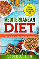 Mediterranean Diet: Healthy, Quick and Easy Weight Loss in 4 Weeks Only, With The Ultimate 30-Day Diet Meal Plan