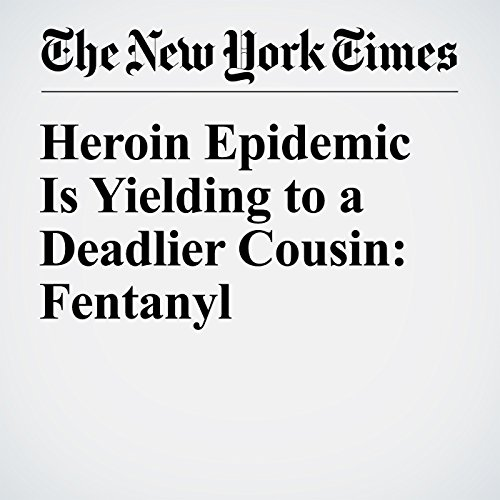 Heroin Epidemic Is Yielding to a Deadlier Cousin: Fentanyl audiobook cover art