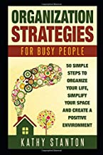 Organization Strategies for Busy People: 50 Simple Steps To Organize Your Life, Simplify Your Space And Create A Positive Environment (Organization, ... Hacks, Getting Things Done In Less Time)
