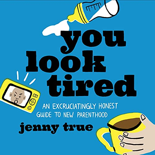 Listen You Look Tired: An Excruciatingly Honest Guide to New Parenthood audio book