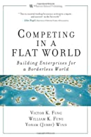 Competing in a Flat World: Unleashing Enterprises for a Borderless World