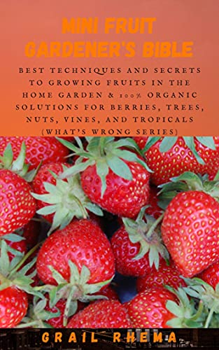 Mini Fruit Gardener's Bible: Best Techniques and Secrets to Growing Fruits in the Home Garden & 100% Organic Solutions for Berries, Trees, Nuts, Vines, ... (What's Wrong Series) (English Edition)