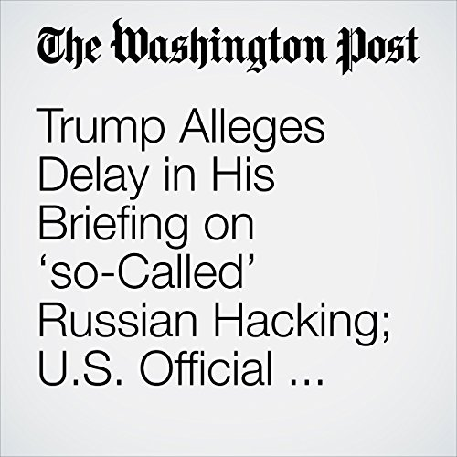 Trump Alleges Delay in His Briefing on 'so-Called' Russian Hacking; U.S. Official Says There Wasn't One copertina