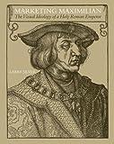 Marketing Maximilian: The Visual Ideology of a Holy Roman Emperor