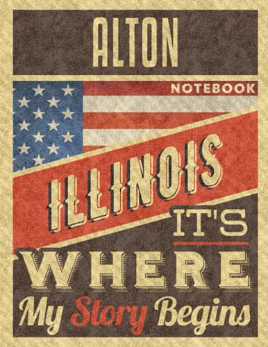 Alton Illinois It's Where My Story Begins Notebook: The Best Notebook for...