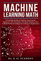 Machine Learning Math: A Complete Guide to Machine Learning for Beginners with Tensorflow. This Book Explains How to Build Artificial Intelligence in Business Applications
