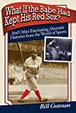 What If the Babe Had Kept His Red Sox?: And Other Fascinating Alternate Histories from the World of Sports by Bill Gutman (2008-06-17)