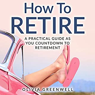 How to Retire: A Practical Guide as You Countdown to Retirement                   By:                                                                                                                                 Olivia Greenwell                               Narrated by:                                                                                                                                 Julie Slater                      Length: 1 hr and 58 mins     2 ratings     Overall 4.5