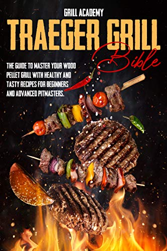 Traeger Grill Bible: The guide to master your wood pellet grill with healthy and tasty recipes for beginners and advanced pitmasters 1