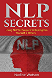 NLP Secrets: Using NLP Techniques to Reprogram Yourself & Others