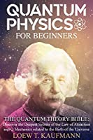 Quantum Physics for Beginners: The Quantum Theory Bible: Discover the Deepest Secrets of the Law of Attraction and Q Mechanics Related to the Birth of the Universe Front Cover