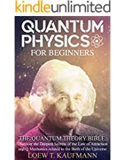 Quantum Physics for Beginners: The Quantum Theory Bible : Discover the Deepest Secrets of the Law of Attraction and Q Mechanics Related to the Birth of the Universe