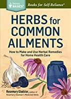 Herbs for Common Ailments: How to Make and Use Herbal Remedies for Home Health Care (Storey Basics)