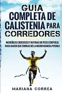 GUIA COMPLETA De CALISTENIA PARA CORREDORES: INCREIBLES EJERCICIOS y RUTINAS DE PESO CORPORAL PARA HACER QUE CORRAS DE LA MEJOR MANERA POSIBLE (Spanish Edition)