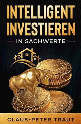 Intelligent investieren in Sachwerte: Wie Sie durch Investitionen in Aktien, Immobilien, ETFs, Edelmetalle & Bitcoin Ihr Vermögen aufbauen und finanziell frei werden