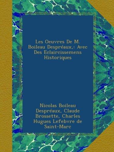 Les Oeuvres De M. Boileau Despréaux,: Avec Des Eclaircissemens Historiques