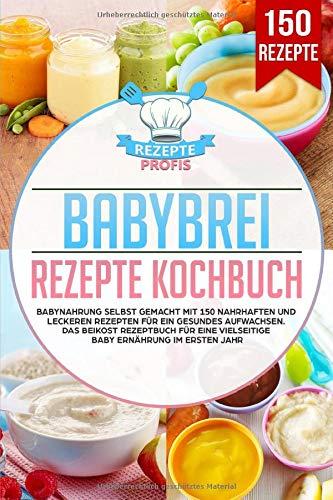 Babybrei Rezepte Kochbuch: Babynahrung selbst gemacht mit 150 nahrhaften und leckeren Rezepten für ein gesundes Aufwachsen. Das Beikost Rezeptbuch für eine vielseitige Baby Ernährung im ersten Jahr