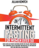 INTERMITTENT FASTING FOR WOMEN OVER 50: QUICK AND EASY MOUTH-WATERING RECIPES FOR VEGANS, VEGETARIANS AND CARNIVORES, DETOX YOUR BODY AND INCREASE CELL METABOLISM WITH OUR WEEK MEAL PLAN INCLUDED.