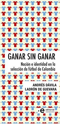 Ganar sin ganar: Nación e identidad en la selección de fútbol de Colombia (Spanish Edition)