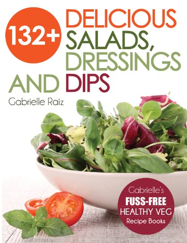 132+ Delicious Salads, Dressings And Dips: Healthy Salad Recipes For Weight Loss, Great For Vegetari
