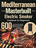Mediterranean Masterbuilt Electric Smoker Cookbook for Beginners: 600-Day Flavorful, Healthy Mediterranean Recipes for Perfect Smoking