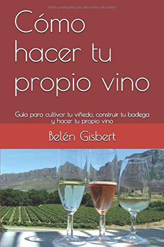 Cómo hacer tu propio vino: Guía para cultivar tu viñedo, construir tu bodega y hacer tu propio vino