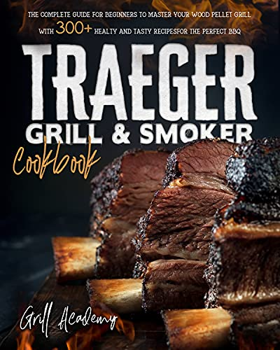 Traeger Grill & Smoker Cookbook: The Complete guide for Beginners to Master Your Wood Pellet Grill, With 300+ Healty and Tasty Recipes for the Perfect BBQ (English Edition)