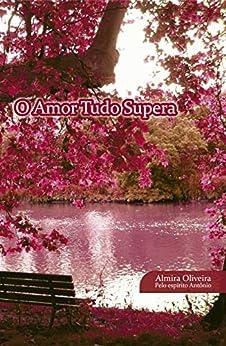 O Amor Tudo Supera: Ditado pelo Espírito Antônio (1) por [Almira  Oliveira]
