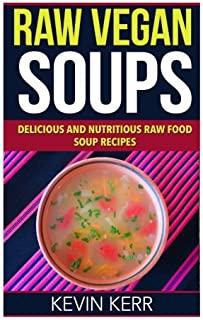 Raw Vegan Soups: Delicious and Nutritious Raw Food Soup Recipes.