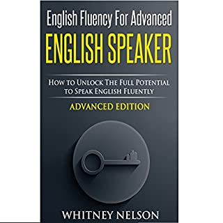 English Fluency for Advanced English Speaker     How to Unlock the Full Potential to Speak English Fluently              By:                                                                                                                                 Whitney Nelson                               Narrated by:                                                                                                                                 Charissa Clark Howe                      Length: 1 hr and 56 mins     104 ratings     Overall 4.1