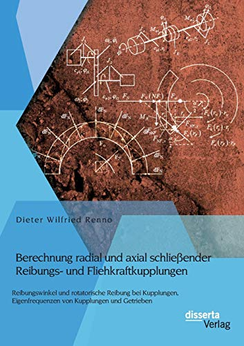 Berechnung radial und axial schließender Reibungs- und Fliehkraftkupplungen: Reibungswinkel und rotatorische Reibung bei Kupplungen, Eigenfrequenzen von Kupplungen und Getrieben