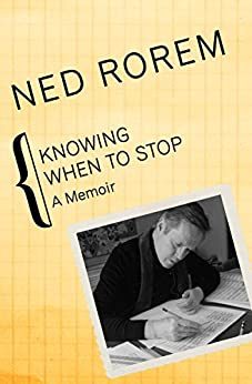 Knowing When to Stop: A Memoir by [Ned Rorem]