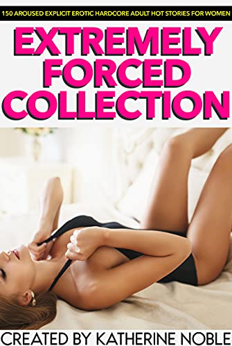 Extremely Forced Collection — 150 Aroused Explicit Erotic Hardcore Adult Hot Stories For Women (English Edition)