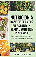 Nutrición a base de plantas En español/ Herbal Nutrition In Spanish: Guía sobre cómo comer sano y tener un cuerpo más saludable