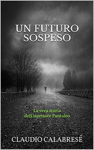 UN FUTURO SOSPESO: La vera storia dell'ispettore Pantaleo (LE AVVINCENTI INDAGINI DELL'ISPETTORE ANDREA PANTALEO)